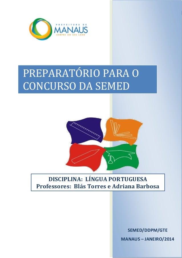 1 SEMED/DDPM/GTE MANAUS – JANEIRO/2014 PREPARATÓRIO PARA O CONCURSO DA SEMED DISCIPLINA: LÍNGUA PORTUGUESA Professores: Bl...