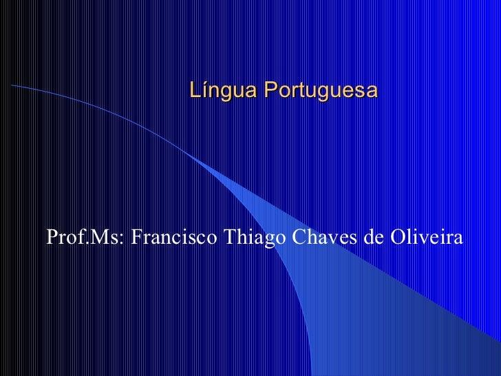 Língua Portuguesa Prof.Ms: Francisco Thiago Chaves de Oliveira