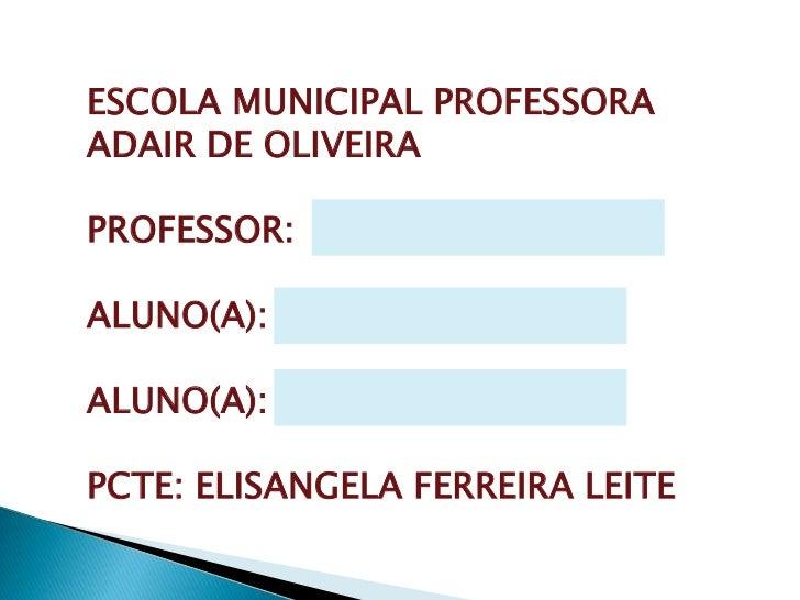 ESCOLA MUNICIPAL PROFESSORA<br />ADAIR DE OLIVEIRA<br />PROFESSOR:<br />ALUNO(A):<br />ALUNO(A):<br />PCTE: ELISANGELA FER...