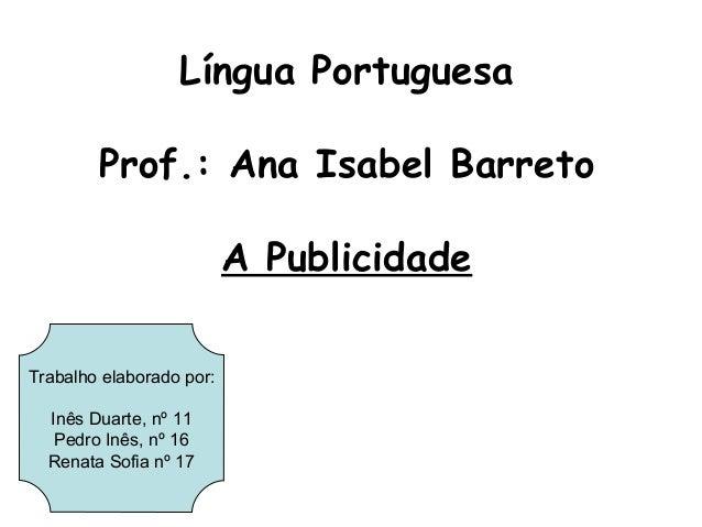 Língua Portuguesa        Prof.: Ana Isabel Barreto                          A PublicidadeTrabalho elaborado por:  Inês Dua...