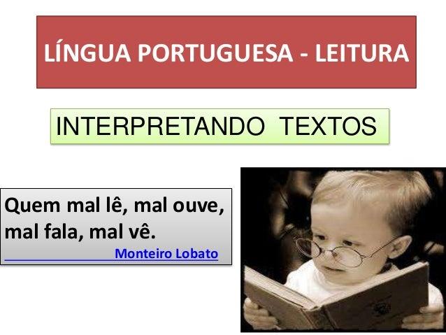 LÍNGUA PORTUGUESA - LEITURA INTERPRETANDO TEXTOS Quem mal lê, mal ouve, mal fala, mal vê. Monteiro Lobato