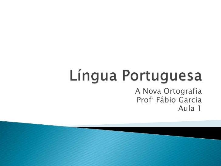 A Nova OrtografiaProf° Fábio Garcia            Aula 1