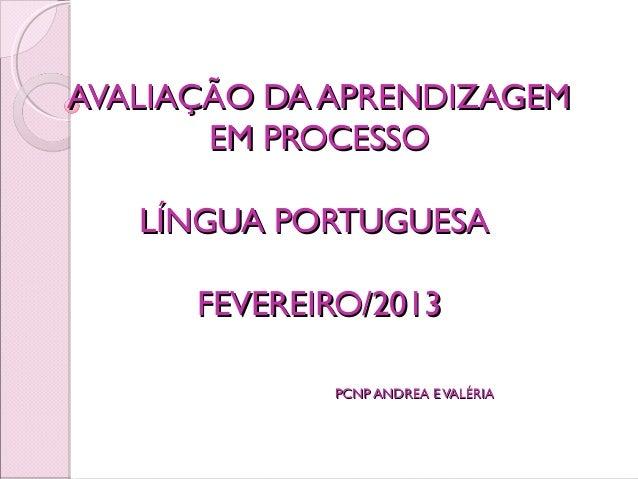 AVALIAÇÃO DA APRENDIZAGEM       EM PROCESSO   LÍNGUA PORTUGUESA      FEVEREIRO/2013             PCNP ANDREA E VALÉRIA