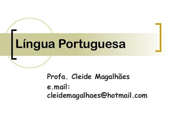 Língua Portuguesa Profa. Cleide Magalhães e.mail: cleidemagalhaes@hotmail.com