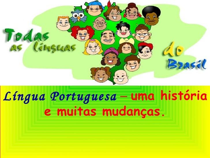 Língua Portuguesa   –   uma história e muitas mudanças.