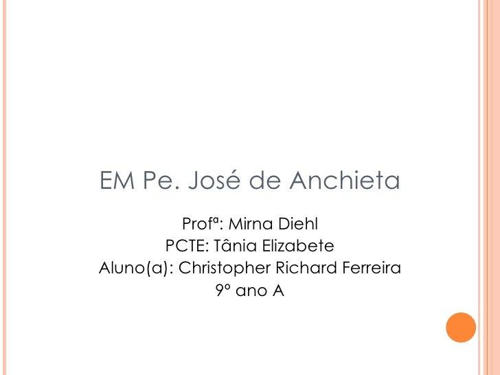 EM Pe. José de Anchieta Profª: Mirna Diehl PCTE: Tânia Elizabete Aluno(a): Christopher Richard Ferreira 9º ano A