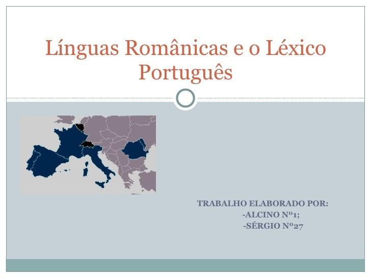 TRABALHO ELABORADO POR: -ALCINO Nº1; -SÉRGIO Nº27 Línguas Românicas e o Léxico Português