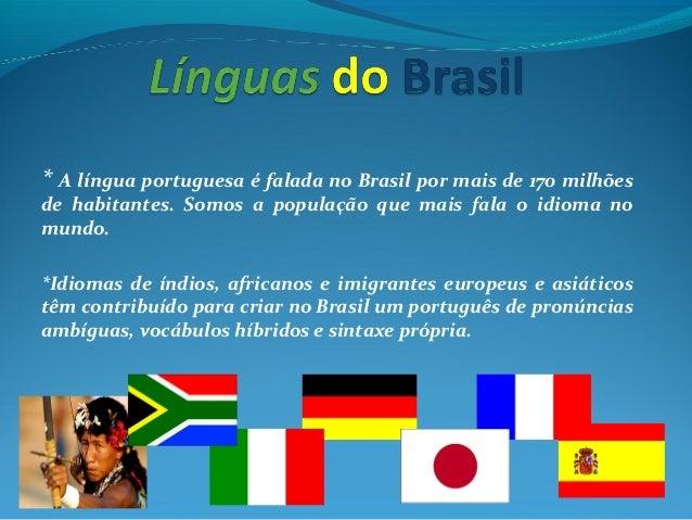 * A língua portuguesa é falada no Brasil por mais de 170 milhões de habitantes. Somos a população que mais fala o idioma n...