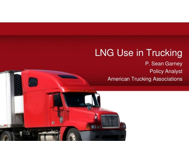 LNG Use in Trucking P. Sean Garney Policy Analyst American Trucking Associations