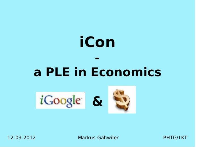 iCon                  -         a PLE in Economics                    &12.03.2012     Markus Gähwiler   PHTG/IKT