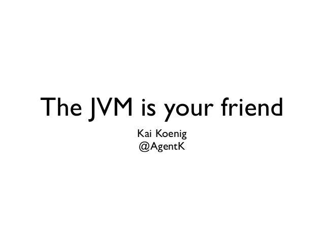 The JVM is your friend Kai Koenig  @AgentK