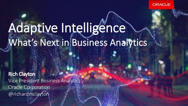 Adaptive Intelligence What's Next in Business Analytics Rich Clayton Vice President Business Analytics Oracle Corporation ...