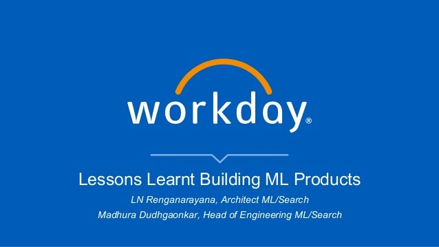 Lessons Learnt Building ML Products LN Renganarayana, Architect ML/Search Madhura Dudhgaonkar, Head of Engineering ML/Sear...