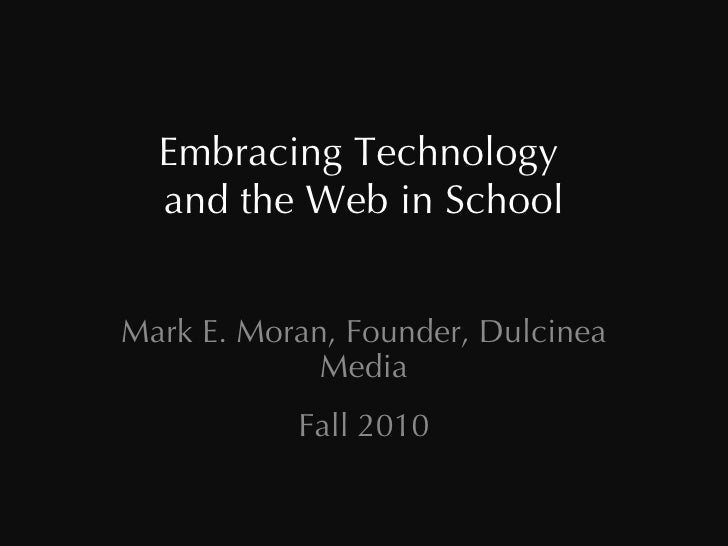 Embracing Technology  and the Web in School Mark E. Moran, Founder, Dulcinea Media Fall 2010