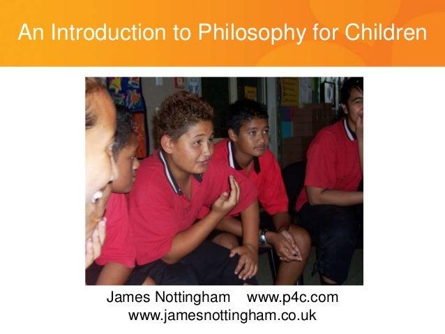 An Introduction to Philosophy for Children James Nottingham www.p4c.com www.jamesnottingham.co.uk