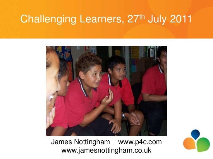 Challenging Learners, 27th July 2011<br />James Nottingham    www.p4c.com<br />www.jamesnottingham.co.uk<br />