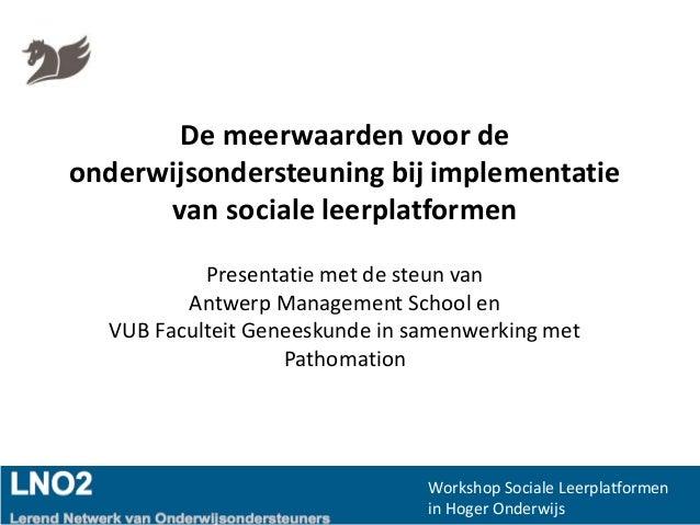 Workshop Sociale Leerplatformen in Hoger Onderwijs De meerwaarden voor de onderwijsondersteuning bij implementatie van soc...