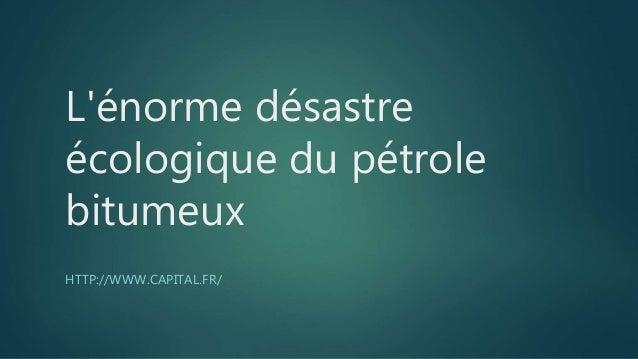 L'énorme désastre écologique du pétrole bitumeux HTTP://WWW.CAPITAL.FR/
