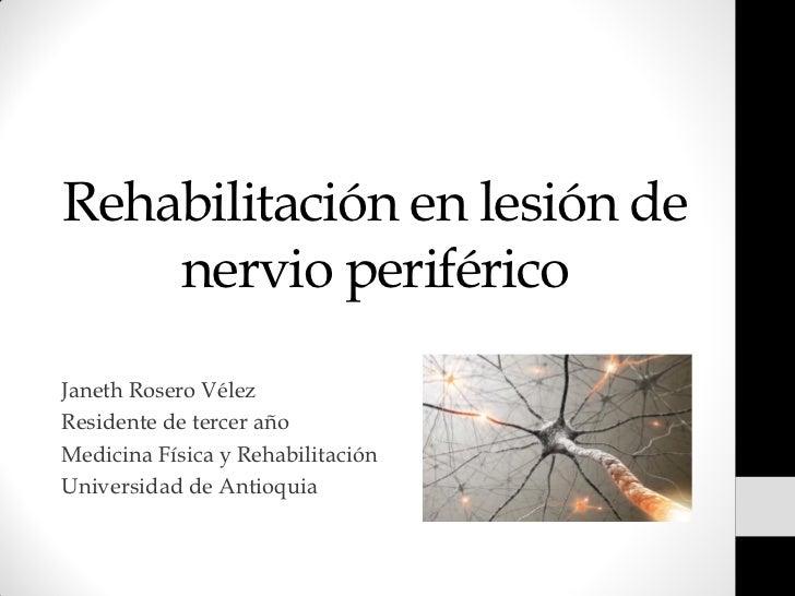 Rehabilitación en lesión de    nervio periféricoJaneth Rosero VélezResidente de tercer añoMedicina Física y Rehabilitación...