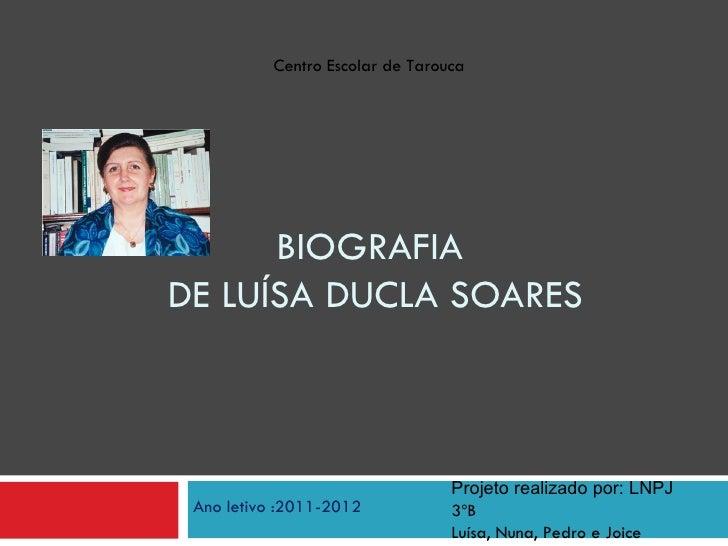 Centro Escolar de Tarouca      BIOGRAFIADE LUÍSA DUCLA SOARES                                  Projeto realizado por: LNPJ...