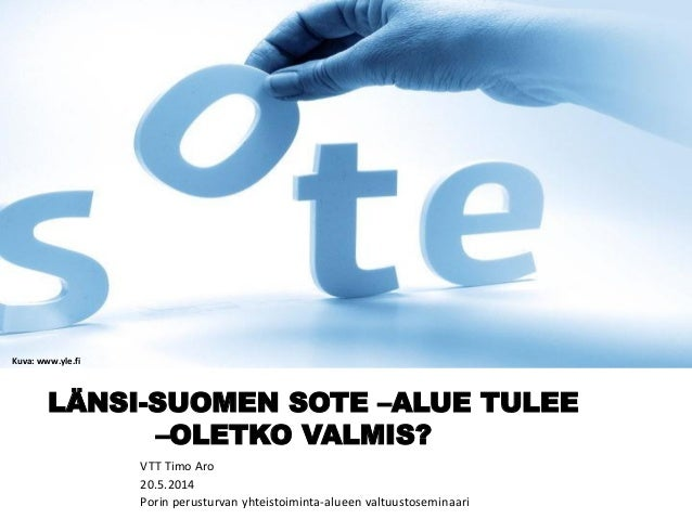 LÄNSI-SUOMEN SOTE –ALUE TULEE –OLETKO VALMIS? VTT Timo Aro 20.5.2014 Porin perusturvan yhteistoiminta-alueen valtuustosemi...