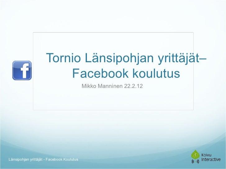 Tornio Länsipohjan yrittäjät– Facebook koulutus Mikko Manninen 22.2.12  Länsipohjan yrittäjät - Facebook Koulutus