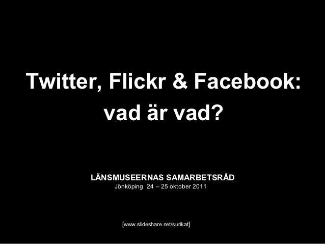 Twitter, Flickr & Facebook:        vad är vad?      LÄNSMUSEERNAS SAMARBETSRÅD          Jönköping 24 – 25 oktober 2011    ...