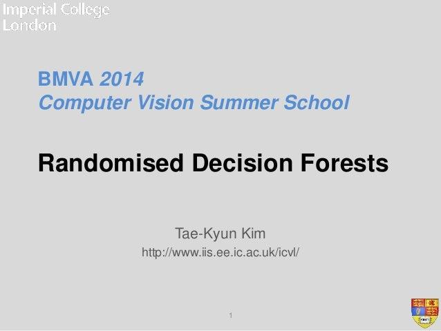Randomised Decision Forests Tae-Kyun Kim http://www.iis.ee.ic.ac.uk/icvl/ 1 BMVA 2014 Computer Vision Summer School