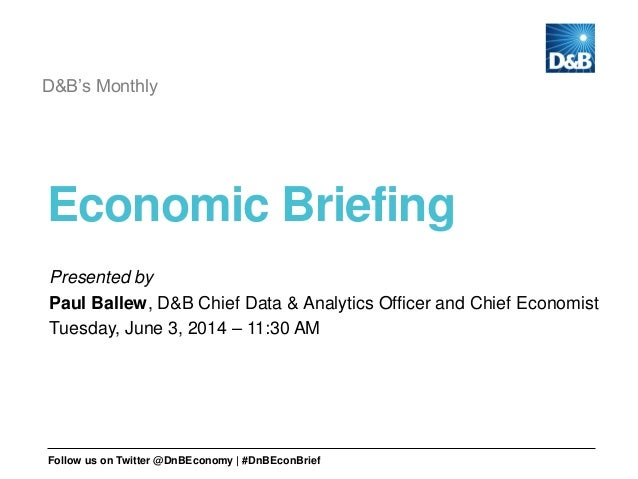 Economic Briefing D&B's Monthly Presented by Paul Ballew, D&B Chief Data & Analytics Officer and Chief Economist Tuesday, ...