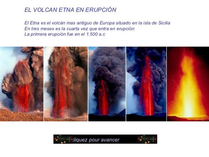 EL VOLCAN ETNA EN ERUPCIÓN El Etna es el volcán mas antiguo de Europa situado en la isla de Sicilia En tres meses es la cu...