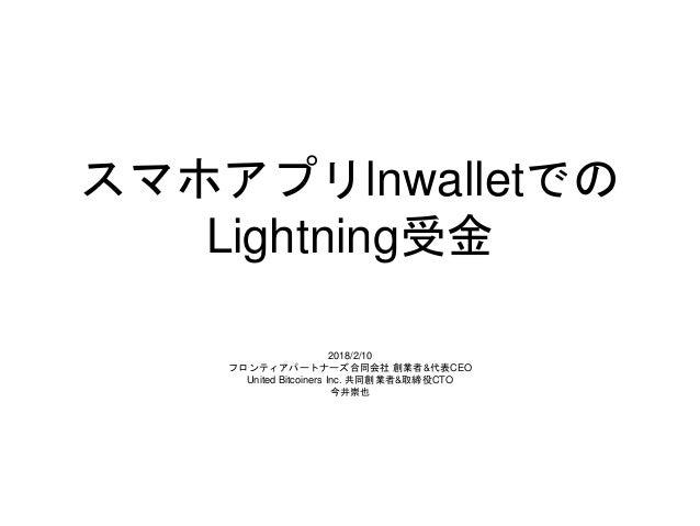 スマホアプリlnwalletでの Lightning受金 2018/2/10 フロンティアパートナーズ合同会社 創業者&代表CEO United Bitcoiners Inc. 共同創業者&取締役CTO 今井崇也
