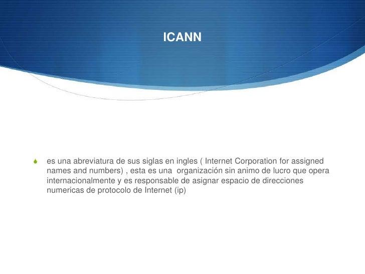 ICANN<br />es una abreviatura de sus siglas en ingles ( Internet Corporation forassignednamesandnumbers) , esta es una  or...
