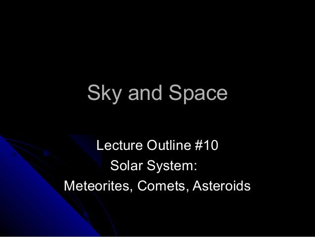 Sky and SpaceSky and Space Lecture Outline #10Lecture Outline #10 Solar System:Solar System: Meteorites, Comets, Asteroids...