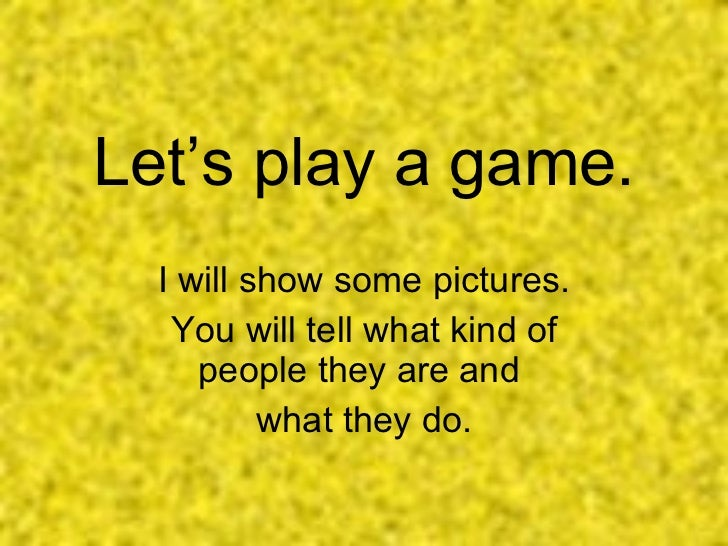 Let's play a game. I will show some pictures. You will tell what kind of people they are and  what they do.