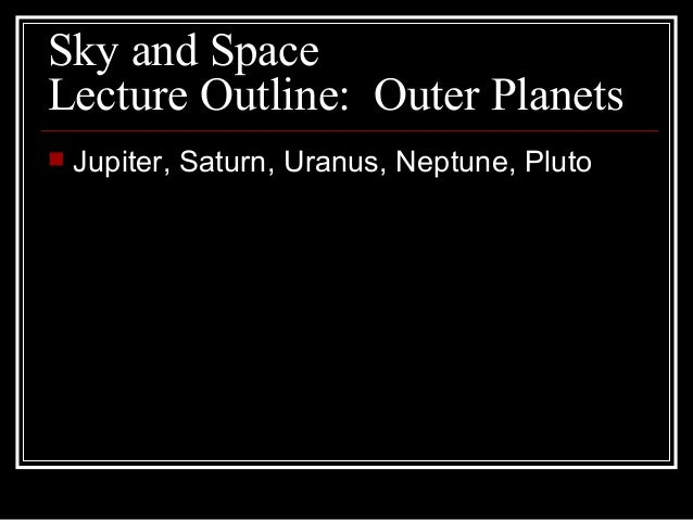 Sky and Space Lecture Outline: Outer Planets  Jupiter, Saturn, Uranus, Neptune, Pluto