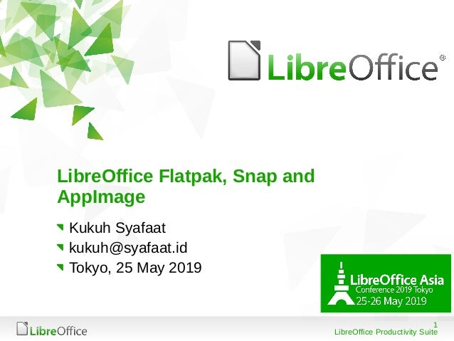 1 LibreOffice Productivity Suite LibreOffice Flatpak, Snap and AppImage Kukuh Syafaat kukuh@syafaat.id Tokyo, 25 May 2019
