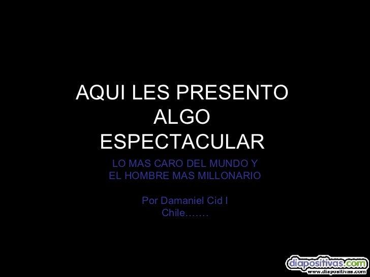 AQUI LES PRESENTO  ALGO  ESPECTACULAR   LO MAS CARO DEL MUNDO Y EL HOMBRE MAS MILLONARIO Por Damaniel Cid I Chile…….