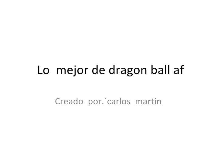 Lo  mejor de dragon ball af Creado  por.´carlos  martin