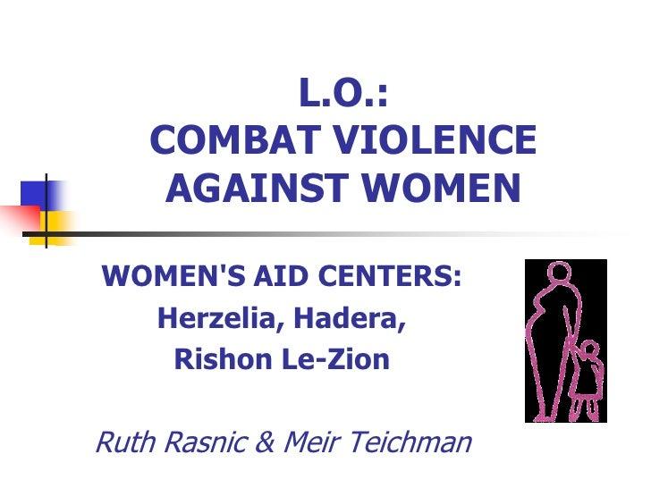 L.O.:    COMBAT VIOLENCE     AGAINST WOMENWOMENS AID CENTERS:  Herzelia, Hadera,   Rishon Le-ZionRuth Rasnic & Meir Teichman