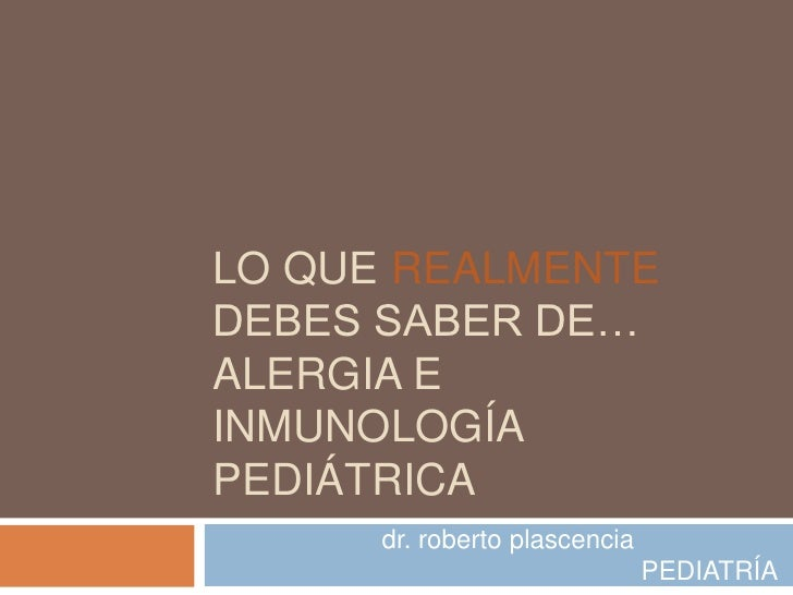 LO QUE REALMENTEDEBES SABER DE…ALERGIA EINMUNOLOGÍAPEDIÁTRICA      dr. roberto plascencia                               PE...
