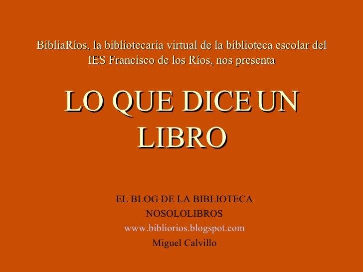 BibliaRíos, la bibliotecaria virtual de la biblioteca escolar del IES Francisco de los Ríos, nos presenta LO QUE DICE UN L...