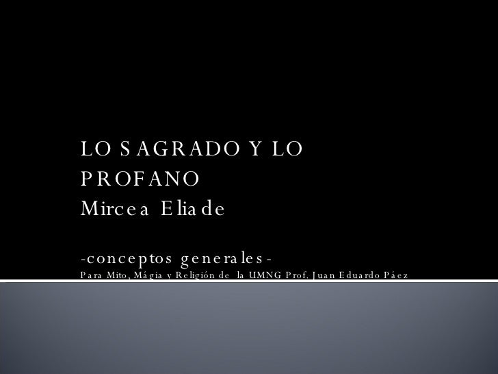 LO SAGRADO Y LO PROFANO Mircea Eliade -conceptos generales- Para Mito, Mágia y Religión de  la UMNG Prof. Juan Eduardo Páez