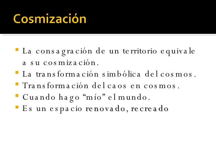 <ul><li>La consagración de un territorio equivale a su cosmización. </li></ul><ul><li>La transformación simbólica del cosm...