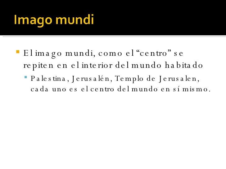 """<ul><li>El imago mundi, como el """"centro"""" se repiten en el interior del mundo habitado </li></ul><ul><ul><li>Palestina, Jer..."""