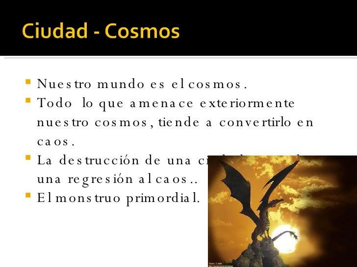 <ul><li>Nuestro mundo es el cosmos. </li></ul><ul><li>Todo  lo que amenace exteriormente nuestro cosmos, tiende a converti...