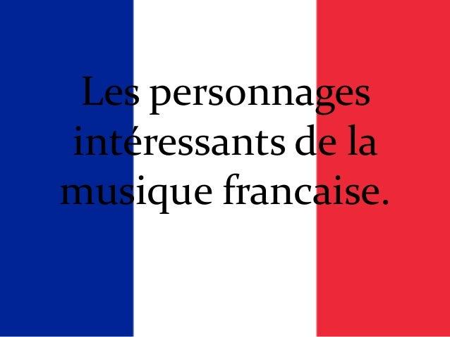 Les personnagesintéressants de lamusique francaise.