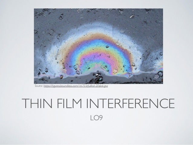 THIN FILM INTERFERENCE LO9 Source: https://figures.boundless.com/16755/full/oil-20slick.jpe