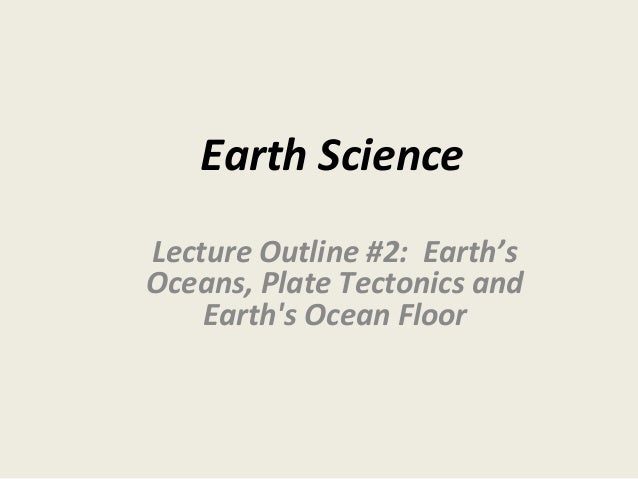 Earth Science Lecture Outline #2: Earth's Oceans, Plate Tectonics and Earth's Ocean Floor