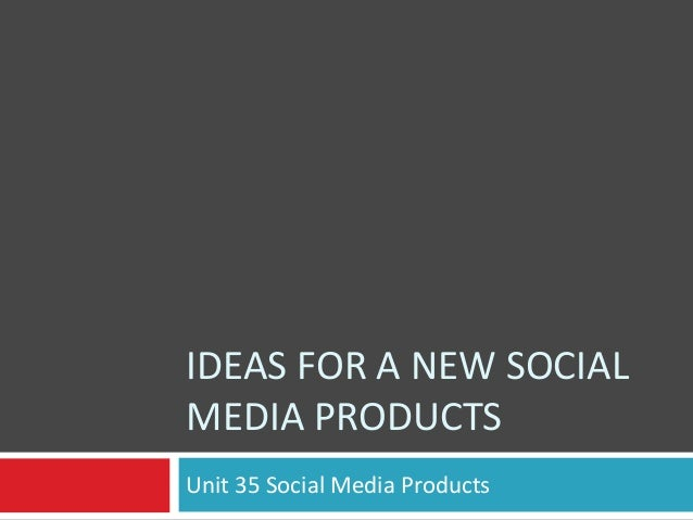 IDEAS FOR A NEW SOCIAL MEDIA PRODUCTS Unit 35 Social Media Products