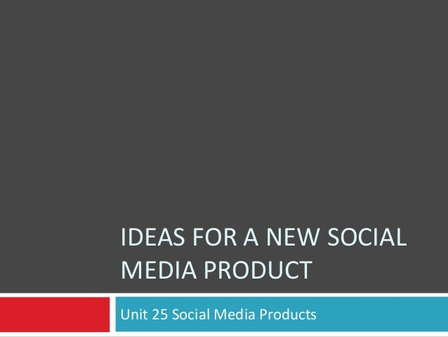 IDEAS FOR A NEW SOCIAL MEDIA PRODUCT Unit 25 Social Media Products